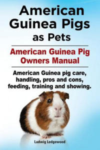 American Guinea Pigs as Pets. American Guinea Pig Owners Manual. American Guinea pig care, handling, pros and cons, feeding, training and showing. - 2842741004