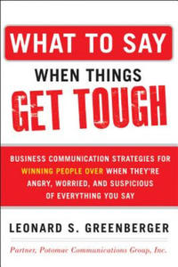 What to Say When Things Get Tough: Business Communication Strategies for Winning People Over When They're Angry, Worried and Suspicious of Everything - 2862644094