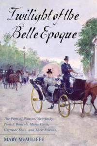 Twilight of the Belle Epoque: The Paris of Picasso, Stravinsky, Proust, Renault, Marie Curie, Gertrude Stein, and Their Friends Through the Great Wa - 2842736940