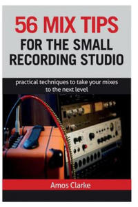 56 Mix Tips for the Small Recording Studio: Practical Techniques to Take Your Mixes to the Next Level - 2869519330