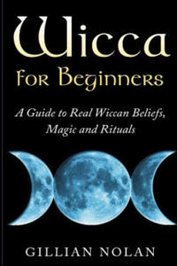 Wicca for Beginners: A Guide to Real Wiccan Beliefs, Magic and Rituals - 2893448027