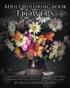 Adult Coloring Book: Flowers: A Greyscale Coloring Book for Adults with 60 Floral Coloring Pages in a Greyscale Photorealistic Style - 2856015593