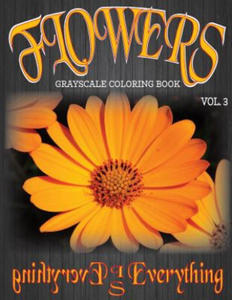 Flowers, the Grayscale Coloring Book Vol. 3: Coloring Book, Coloring Books, Grayscale Coloring Book, Grayscale Coloring Books, Adult Coloring Book, Ad - 2857958259