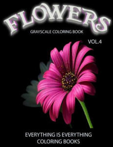 Flowers, the Grayscale Coloring Book Vol.4: Coloring Book, Coloring Books, Grayscale Coloring Book, Grayscale Coloring Books, Adult Coloring Book, Adu - 2856738208