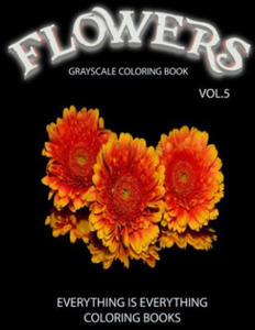 Flowers, the Grayscale Coloring Book Vol.5: Coloring Book for Grown-Ups, Coloring Books, Grayscale Coloring Book, Grayscale Coloring Books, Adult Colo - 2857958260