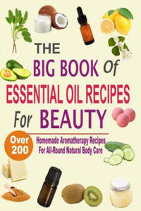 The Big Book Of Essential Oil Recipes For Beauty: Over 200 Homemade Aromatherapy Essential Oil Recipes For All-Round Natural Body Care - 2907587889