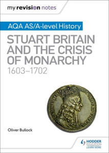 My Revision Notes: AQA AS/A-level History: Stuart Britain and the Crisis of Monarchy, 1603-1702 - 2862297529