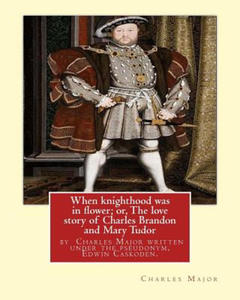 When Knighthood Was in Flower; Or, the Love Story of Charles Brandon and: Mary Tudor, the King's Sister, and Happening in the Reign of ... Henry VIII; Author Charles Major Written Under the Pseudonym, - 2873155301