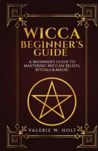Wicca for Beginners: A Beginner's Guide to Mastering Wiccan Beliefs, Rituals, an - 2891458420