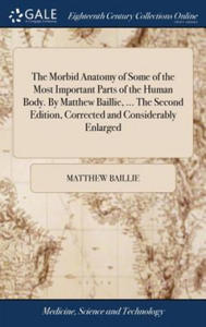 Morbid Anatomy of Some of the Most Important Parts of the Human Body. by Matthew Baillie, ... the Second Edition, Corrected and Considerably Enlarged - 2905488064