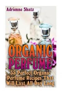 Organic Perfume: 35 Perfect Organic Perfume Recipes That Will Last All Day Long: (Aromatherapy, Essential Oils, Homemade Perfume) (Ksi - 2861859931