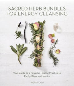 Sacred Herb Bundles for Energy Cleansing: Your Guide to a Powerful Healing Practice to Purify, Bless and Inspire - 2904122272