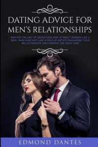Dating Advice for Men's Relationships: Master the art of seduction and attract women like a real man (and not like a pick up artist) managing your rel - 2862032929