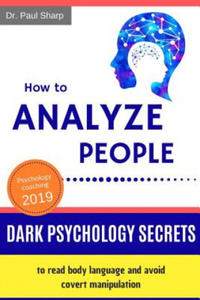 How to Analyze People: Dark Psychology Secrets to Read Body Language and Avoid Covert Manipulation. Influence Anyone to Do What You Want Using Mind Co - 2901210851