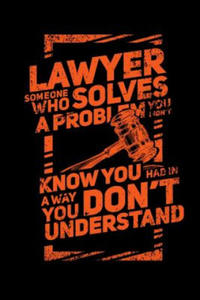 Lawyer Someone Who Solves A Problem You Dodn't Know You Had In A way You don't Unterstand: 120 Pages I 6x9 I Cornellnotes I Funny Lawyer And Advocate - 2862254498