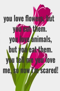 You love flowers, but you cut them. You love animals, but you eat them. You tell me you love me, so now I'm scared!: (Notebook Love) - 2862247358