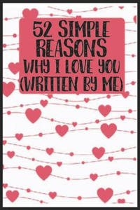52 Simple Reasons Why I Love You (Written by Me): 52 Simple Reasons Why I Love You (Written by Me) Notebook-Valentine Gift For Husband Wife-Valentine - 2862031301