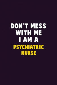 Don't Mess With Me, I Am A Psychiatric nurse: 6X9 Career Pride 120 pages Writing Notebooks - 2865386689