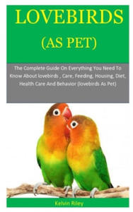 Lovebirds As Pets: The Complete Guide On Everything You Need To Know About lovebirds, Care, Feeding, Housing, Diet, Health Care And Behav - 2861916260