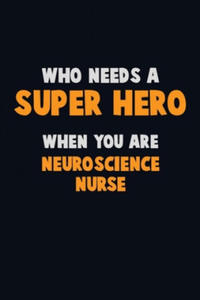 Who Need A SUPER HERO, When You Are neuroscience nurse: 6X9 Career Pride 120 pages Writing Notebooks - 2865386112