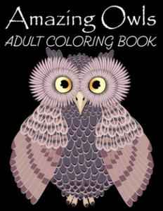 Amazing Owls Adult Coloring Book: Grate Coloring Book for Adults Featuring Beautiful, Stress Relieving Designs for Adults Relaxation 50 adorable owls - 2861929308