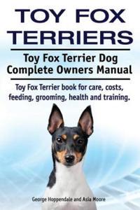 Toy Fox Terriers. Toy Fox Terrier Dog Complete Owners Manual. Toy Fox Terrier Book for Care, Costs, Feeding, Grooming, Health and Training. - 2826929924