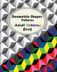 Geometric Shapes Patterns - Adult Coloring: Geometric Shapes and Patterns Coloring Book, Relaxing And Stress Relieving Adult Coloring Books - 2865377638