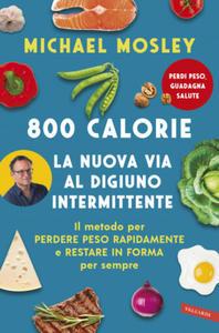800 calorie. La nuova via al digiuno intermittente. Il metodo per perdere peso rapidamente e restare in forma per sempre - 2865285428