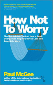 How Not to Worry - the Remarkable Truth of How a Small Change Can Help You Stress Less and Enjoy Life More - 2854281292