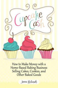 Cupcake Cash - How to Make Money with a Home-Based Baking Business Selling Cakes, Cookies, and Other Baked Goods (Mogul Mom Work-at-Home Book Series) - 2876870819