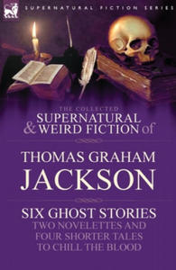 Collected Supernatural and Weird Fiction of Thomas Graham Jackson-Six Ghost Stories-Two Novelettes and Four Shorter Tales to Chill the Blood - 2834683009