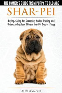 Shar-Pei - The Owner S Guide from Puppy to Old Age - Choosing, Caring For, Grooming, Health, Training and Understanding Your Chinese Shar-Pei Dog - 2826740996
