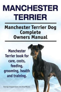 Manchester Terrier. Manchester Terrier Dog Complete Owners Manual. Manchester Terrier Book for Care, Costs, Feeding, Grooming, Health and Training. - 2847569951