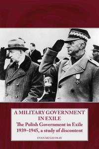A Military Government in Exile: The Polish Government in Exile 1939-1945, a Study of Discontent - 2826045933