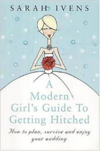 A Modern Girl's Guide To Getting Hitched: How to plan, survive and enjoy your wedding - 2826039113