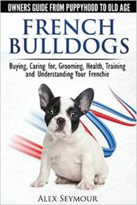 French Bulldogs - Owners Guide from Puppy to Old Age. Buying, Caring For, Grooming, Health, Training and Understanding Your Frenchie - 2826038950