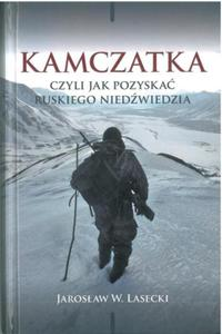 Kamczatka, czyli jak pozyskać ruskiego niedźwiedzia - Jarosław W. Lasecki - 2837870262