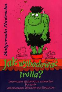 Jak wyhodować trolla? Ilustrowany alfabetyczny satyryczny poradnik wychowawczy Wyzwolonych Rodziców - 2832215270