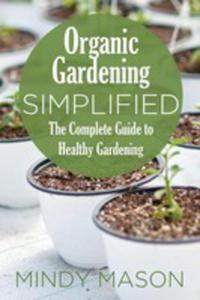 Organic Gardening Simplified The Complete Guide To Healthy Gardening - 2852928533