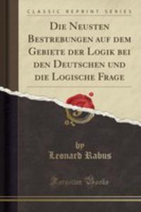 Die Neusten Bestrebungen Auf Dem Gebiete Der Logik Bei Den Deutschen Und Die Logische Frage (Classic Reprint) - 2854854777