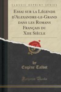 Essai Sur La Légende D'alexandre-le-grand Dans Les Romans Français Du Xiie Si`ecle (Classic Reprint) - 2855189662