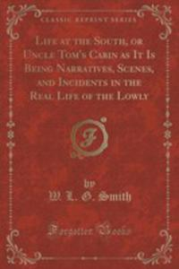 Life At The South, Or Uncle Tom's Cabin As It Is Being Narratives, Scenes, And Incidents In The Real Life Of The Lowly (Classic Reprint) - 2855695332