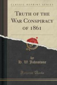 Truth Of The War Conspiracy Of 1861 (Classic Reprint) - 2860741059