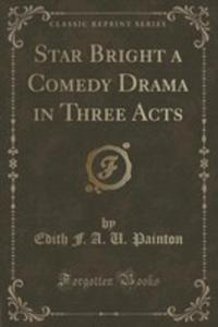 Star Bright A Comedy Drama In Three Acts (Classic Reprint) - 2852962215