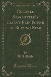 Colonel Starbottle's Client Flip Found At Blazing Star (Classic Reprint) - 2852971727