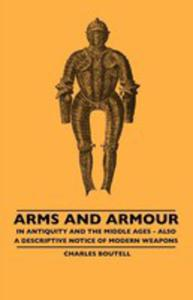 Arms And Armour - In Antiquity And The Middle Ages - Also A Descriptive Notice Of Modern Weapons - 2855746213