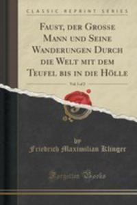 Faust, Der Grosse Mann Und Seine Wanderungen Durch Die Welt Mit Dem Teufel Bis In Die Hölle, Vol. 1 Of 2 (Classic Reprint) - 2861172884
