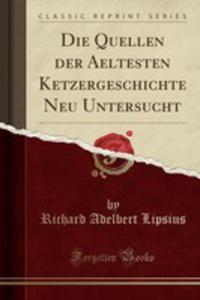 Die Quellen Der Aeltesten Ketzergeschichte Neu Untersucht (Classic Reprint) - 2854793355