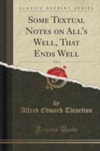 Some Textual Notes On All's Well, That Ends Well, Vol. 1 (Classic Reprint) - 2854727185