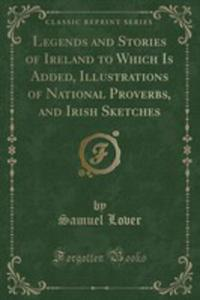 Legends And Stories Of Ireland To Which Is Added, Illustrations Of National Proverbs, And Irish Sketches (Classic Reprint) - 2855732126